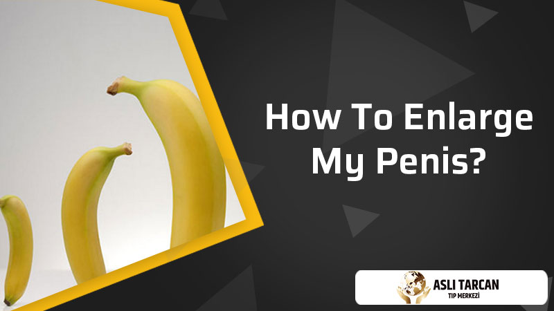 How To Enlarge My Penis?